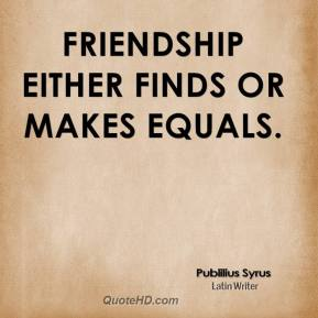Publilius Syrus  - Friendship either finds or makes equals.