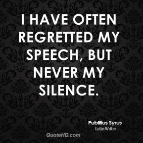I have often regretted my speech, but never my silence.