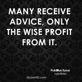 Publilius Syrus  - Many receive advice, only the wise profit from it.