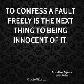 Publilius Syrus  - To confess a fault freely is the next thing to being innocent of it.
