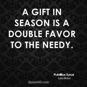 Publilius Syrus - A gift in season is a double favor to the needy.