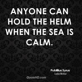 Publilius Syrus - Anyone can hold the helm when the sea is calm.