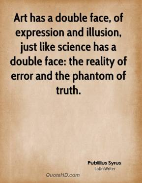 Art has a double face, of expression and illusion, just like science has a double face: the reality of error and the phantom of truth.