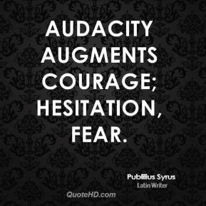 Audacity augments courage; hesitation, fear.