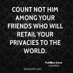 Count not him among your friends who will retail your privacies to the world.