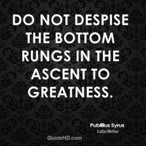Do not despise the bottom rungs in the ascent to greatness.