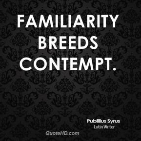 Familiarity breeds contempt.