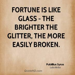 Fortune is like glass - the brighter the glitter, the more easily broken.