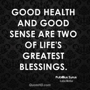 Publilius Syrus - Good health and good sense are two of life's greatest blessings.
