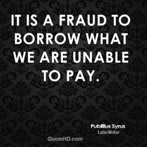 Publilius Syrus - It is a fraud to borrow what we are unable to pay.
