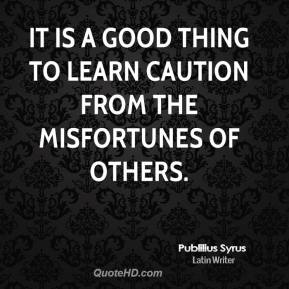 Publilius Syrus - It is a good thing to learn caution from the misfortunes of others.