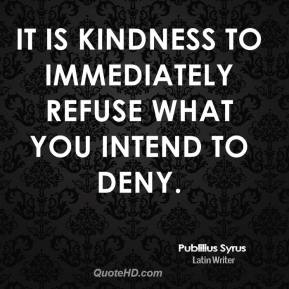 Publilius Syrus - It is kindness to immediately refuse what you intend to deny.