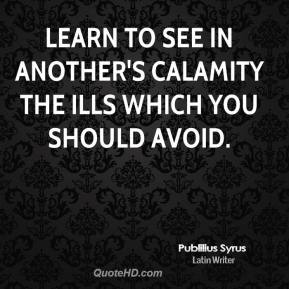 Publilius Syrus - Learn to see in another's calamity the ills which you should avoid.