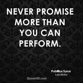 Never promise more than you can perform.
