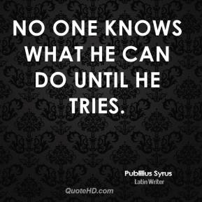 Publilius Syrus - No one knows what he can do until he tries.