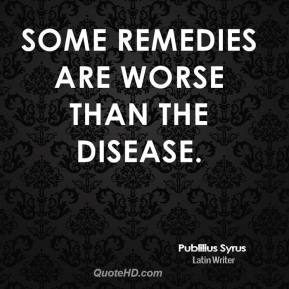 Publilius Syrus - Some remedies are worse than the disease.