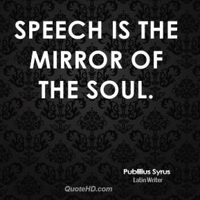 Speech is the mirror of the soul.