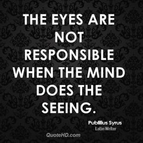 Publilius Syrus - The eyes are not responsible when the mind does the seeing.