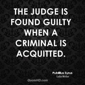 Publilius Syrus - The judge is found guilty when a criminal is acquitted.