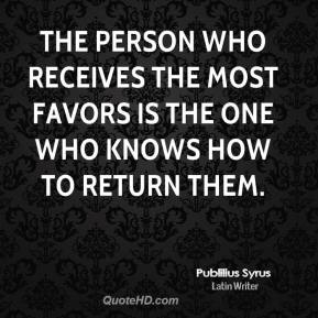 Publilius Syrus - The person who receives the most favors is the one who knows how to return them.