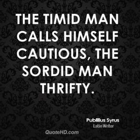 Publilius Syrus - The timid man calls himself cautious, the sordid man thrifty.