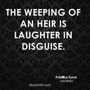 Publilius Syrus - The weeping of an heir is laughter in disguise.