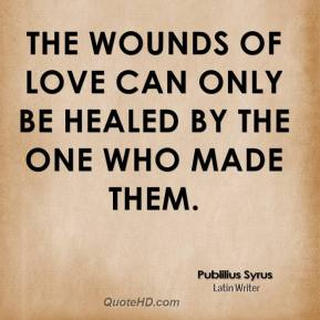 Publilius Syrus - The wounds of love can only be healed by the one who made them.