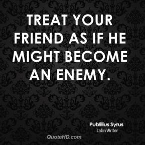 Treat your friend as if he might become an enemy.