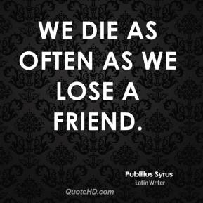 We die as often as we lose a friend.