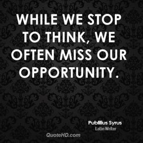While we stop to think, we often miss our opportunity.