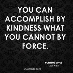 You can accomplish by kindness what you cannot by force.