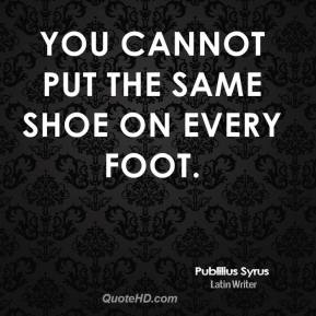 You cannot put the same shoe on every foot.