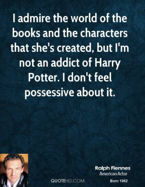Ralph Fiennes - I admire the world of the books and the characters that she's created, but I'm not an addict of Harry Potter. I don't feel possessive about it.