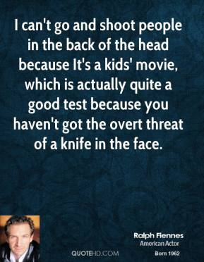Ralph Fiennes - I can't go and shoot people in the back of the head because It's a kids' movie, which is actually quite a good test because you haven't got the overt threat of a knife in the face.
