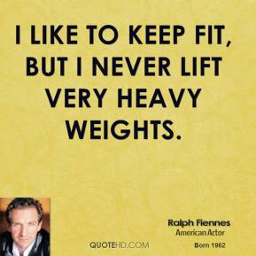 Ralph Fiennes - I like to keep fit, but I never lift very heavy weights.