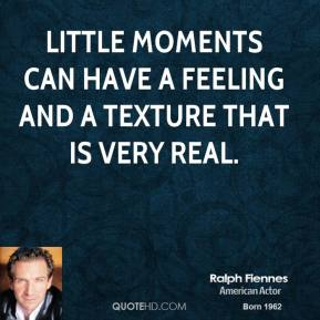 Ralph Fiennes - Little moments can have a feeling and a texture that is very real.