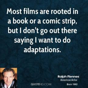 Ralph Fiennes - Most films are rooted in a book or a comic strip, but I don't go out there saying I want to do adaptations.