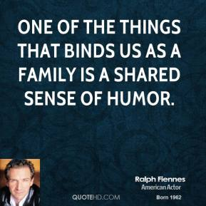 Ralph Fiennes - One of the things that binds us as a family is a shared sense of humor.