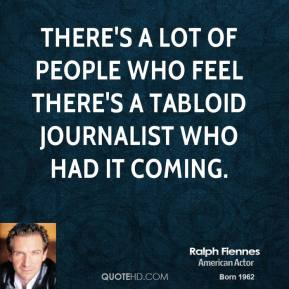 Ralph Fiennes - There's a lot of people who feel there's a tabloid journalist who had it coming.