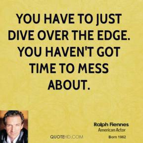 Ralph Fiennes - You have to just dive over the edge. You haven't got time to mess about.