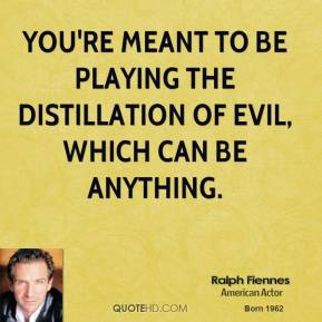 Ralph Fiennes - You're meant to be playing the distillation of evil, which can be anything.