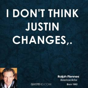 I don't think Justin changes.