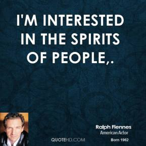 Ralph Fiennes  - I'm interested in the spirits of people.