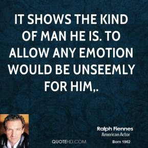 Ralph Fiennes  - It shows the kind of man he is. To allow any emotion would be unseemly for him.