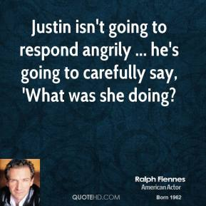 Ralph Fiennes  - Justin isn't going to respond angrily ... he's going to carefully say, 'What was she doing?
