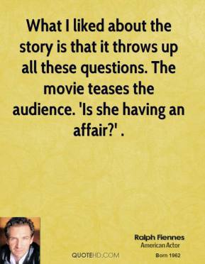 Ralph Fiennes  - What I liked about the story is that it throws up all these questions. The movie teases the audience. 'Is she having an affair?' .