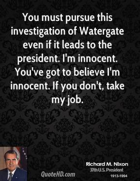 Richard M. Nixon - You must pursue this investigation of Watergate even if it leads to the president. I'm innocent. You've got to believe I'm innocent. If you don't, take my job.