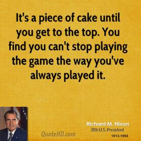 Richard M. Nixon - It's a piece of cake until you get to the top. You find you can't stop playing the game the way you've always played it.