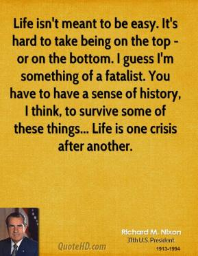 Life isn't meant to be easy. It's hard to take being on the top - or on the bottom. I guess I'm something of a fatalist. You have to have a sense of history, I think, to survive some of these things... Life is one crisis after another.