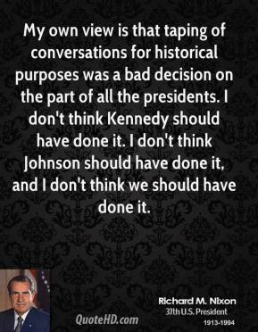My own view is that taping of conversations for historical purposes was a bad decision on the part of all the presidents. I don't think Kennedy should have done it. I don't think Johnson should have done it, and I don't think we should have done it.